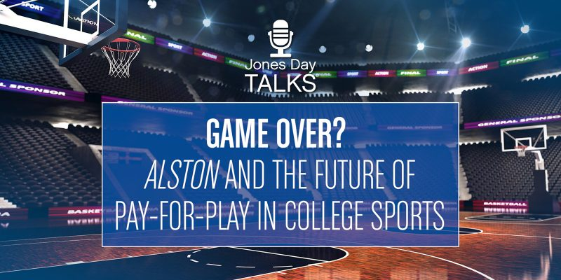 Jones Day Talks: Game Over? Alston and the Future of Pay-for-Play in College Sports