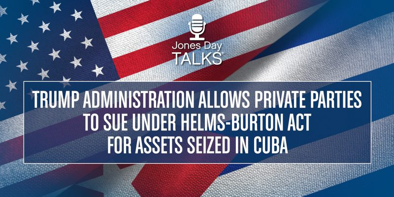 Trump Administration Allows Private Parties to Sue Under Helms-Burton Act for Assets Seized in Cuba