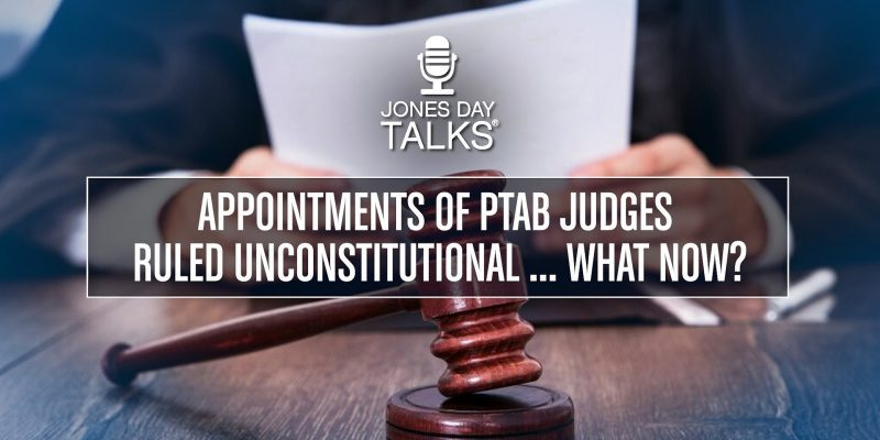Appointments of PTAB Judges Ruled Unconstitutional ... What Now?