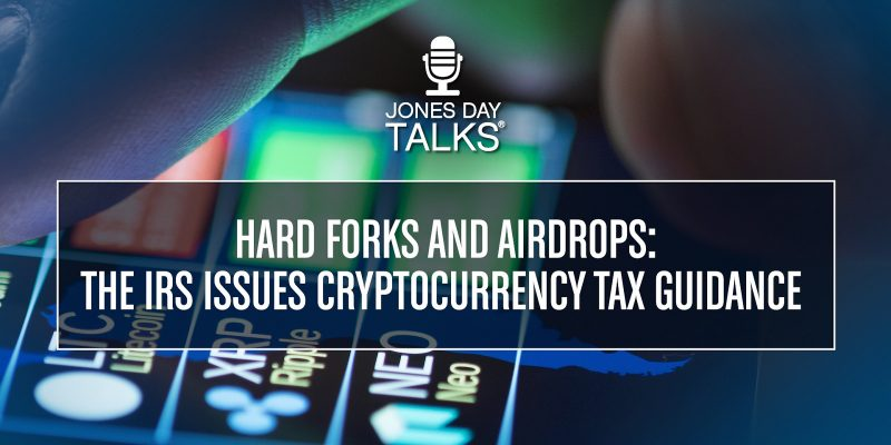 Jones Day Talks: Hard Forks and Airdrops: The IRS Issues Cryptocurrency Tax Guidance