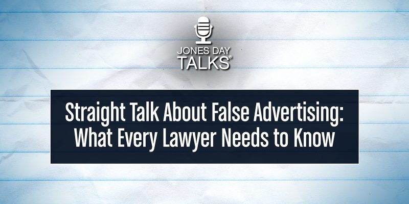 JONES DAY TALKS®: Straight Talk About False Advertising: What Every Lawyer Needs to Know