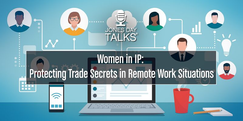 JONES DAY TALKS®: Women in IP: Protecting Trade Secrets in Remote-Work Situations