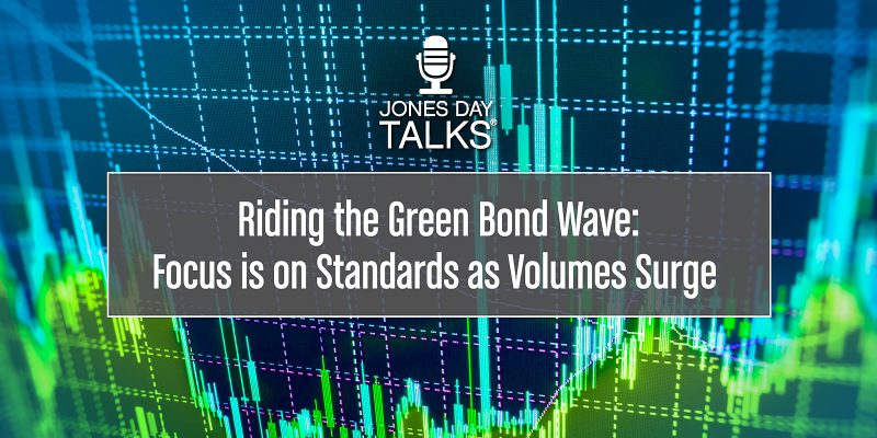 JONES DAY TALKS®: Riding the Green Bond Wave: Focus is on Standards as Volumes Surge