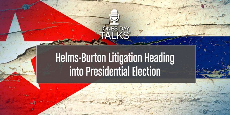JONES DAY TALKS®: Helms-Burton Litigation Heading into Presidential Election
