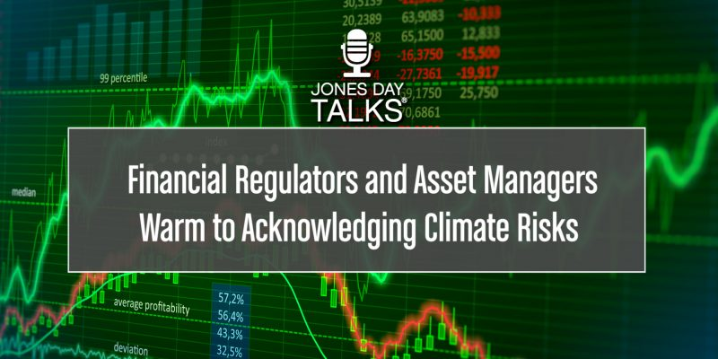JONES DAY TALKS® - Financial Regulators and Asset Managers Warm to Acknowledging Climate Risks