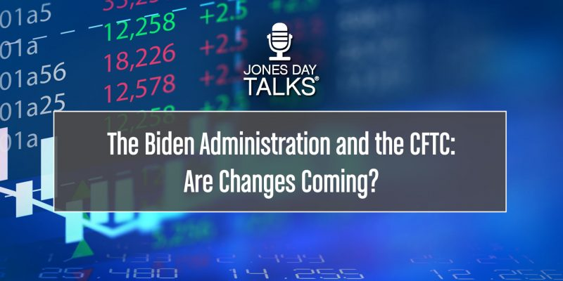 JONES DAY TALKS - The Biden Administration and the CFTC