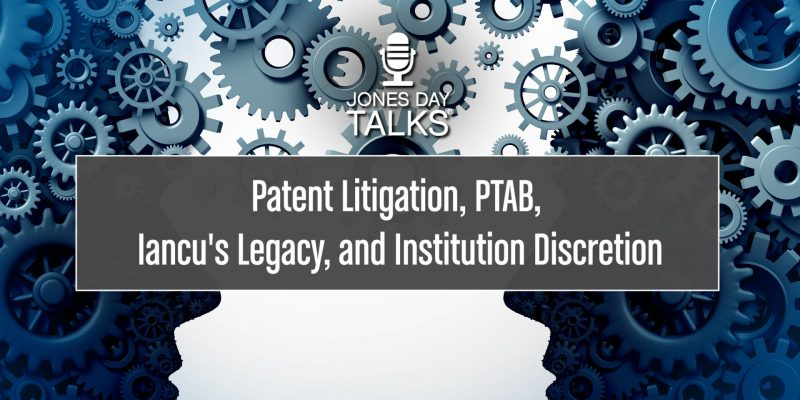 Jones Day Talks: Patent Litigation, PTAB, Iancu's Legacy, and Institution Discretion