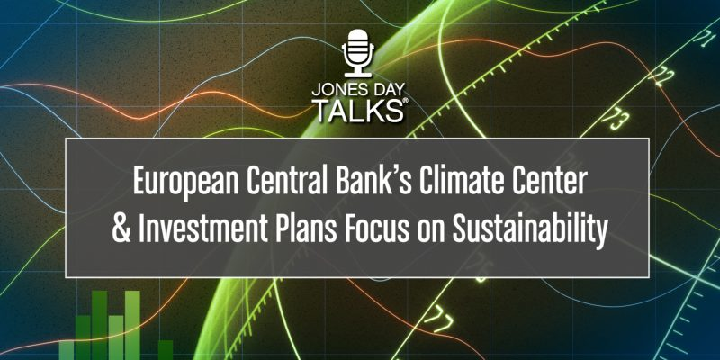 JONES DAY TALKS®: European Central Bank's Climate Center and Investment Plans Focus on Sustainability