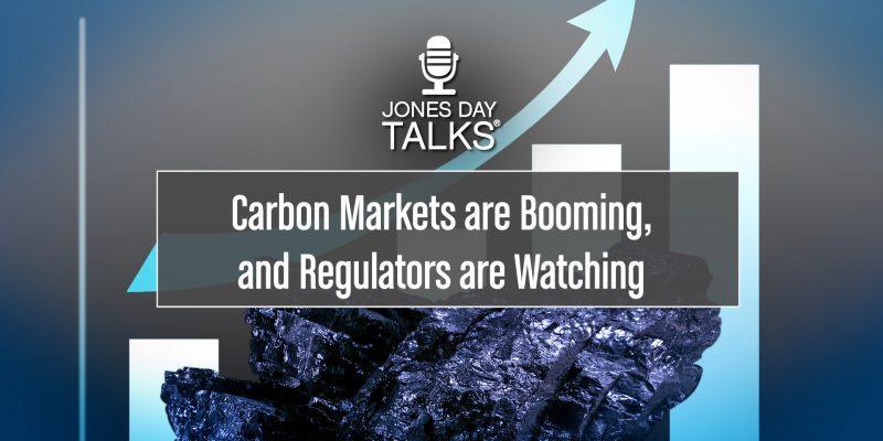 JONES DAY TALKS®: Carbon Markets are Booming, and Regulators are Watching