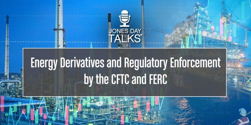 JONES DAY TALKS Energy Derivatives and Regulatory Enforcement by the CFTC and FERC