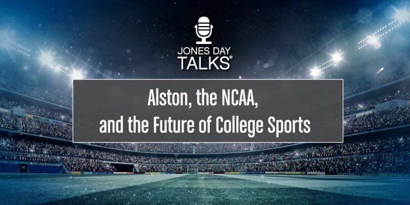 JONES DAY TALKS®: Alston, the NCAA, and the Future of College Sports
