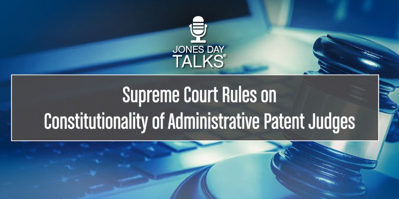 Supreme Court Rules on Constitutionality of Administrative Patent Judges SOCIAL
