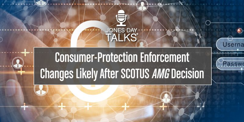 Jones Day Talks: Consumer Protection Enforcement Changes Likely After SCOTUS AMG Decision-